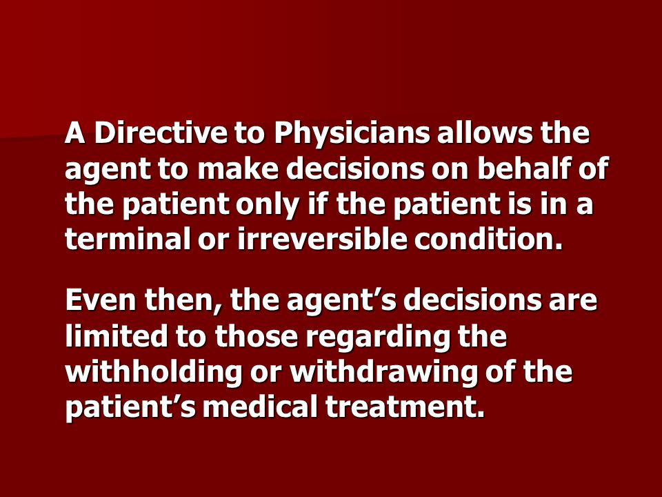 A Directive to Physicians allows the agent to make decisions on behalf of the patient only if the patient is in a terminal or irreversible condition.
