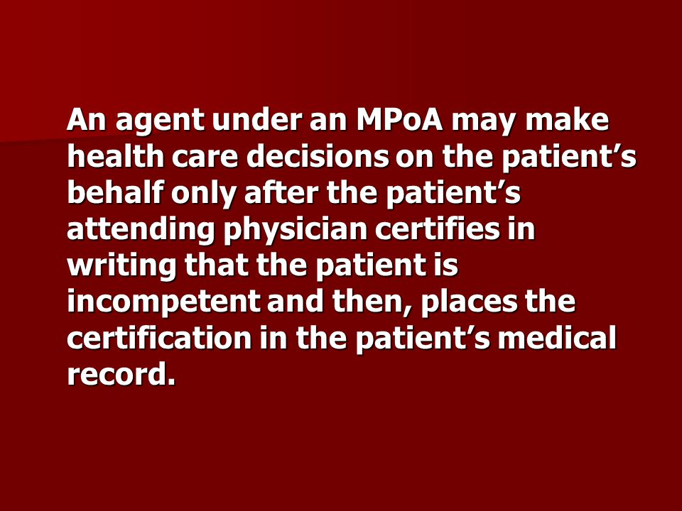 An agent under an MPoA may make health care decisions on the patient's behalf only after the patient's attending physician certifies in writing that the patient is incompetent and then, places the certification in the patient's medical record.