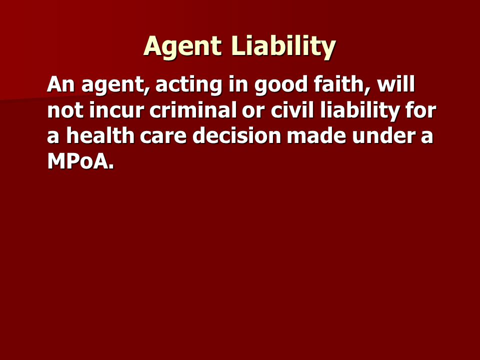 Agent Liability An agent, acting in good faith, will not incur criminal or civil liability for a health care decision made under a MPoA.
