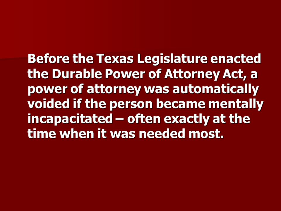 Before the Texas Legislature enacted the Durable Power of Attorney Act, a power of attorney was automatically voided if the person became mentally incapacitated – often exactly at the time when it was needed most.