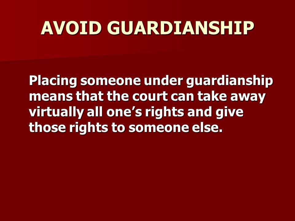 AVOID GUARDIANSHIP Placing someone under guardianship means that the court can take away virtually all one's rights and give those rights to someone else.