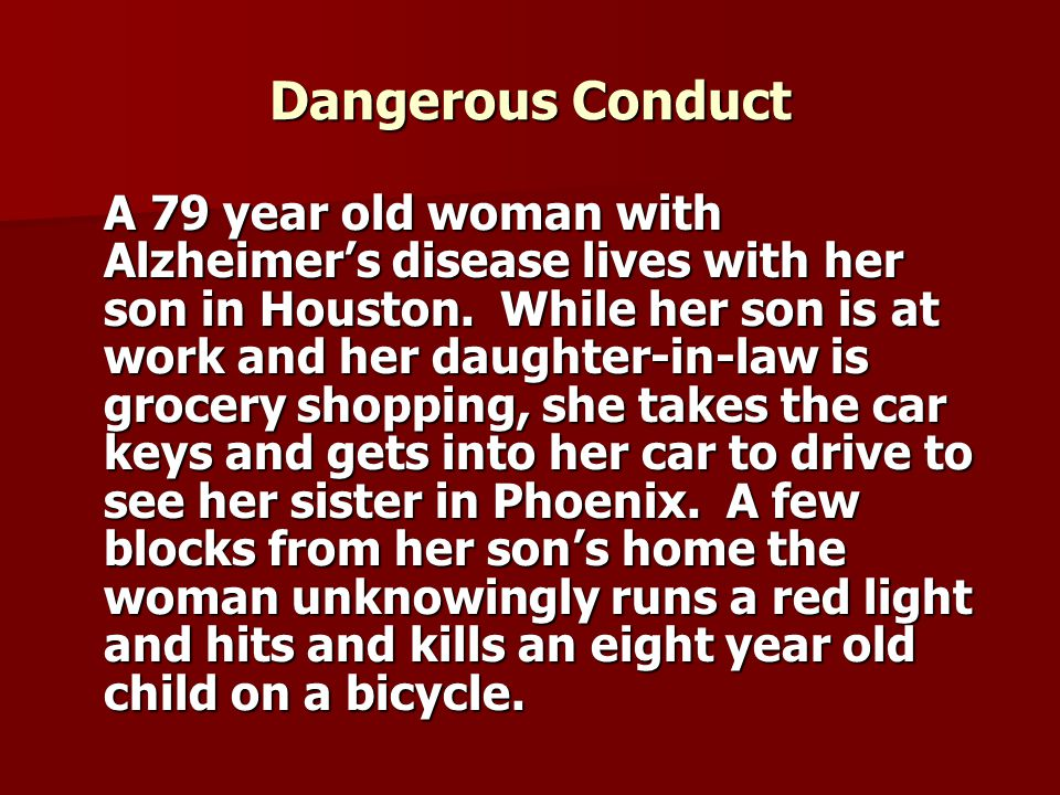 Dangerous Conduct A 79 year old woman with Alzheimer's disease lives with her son in Houston.