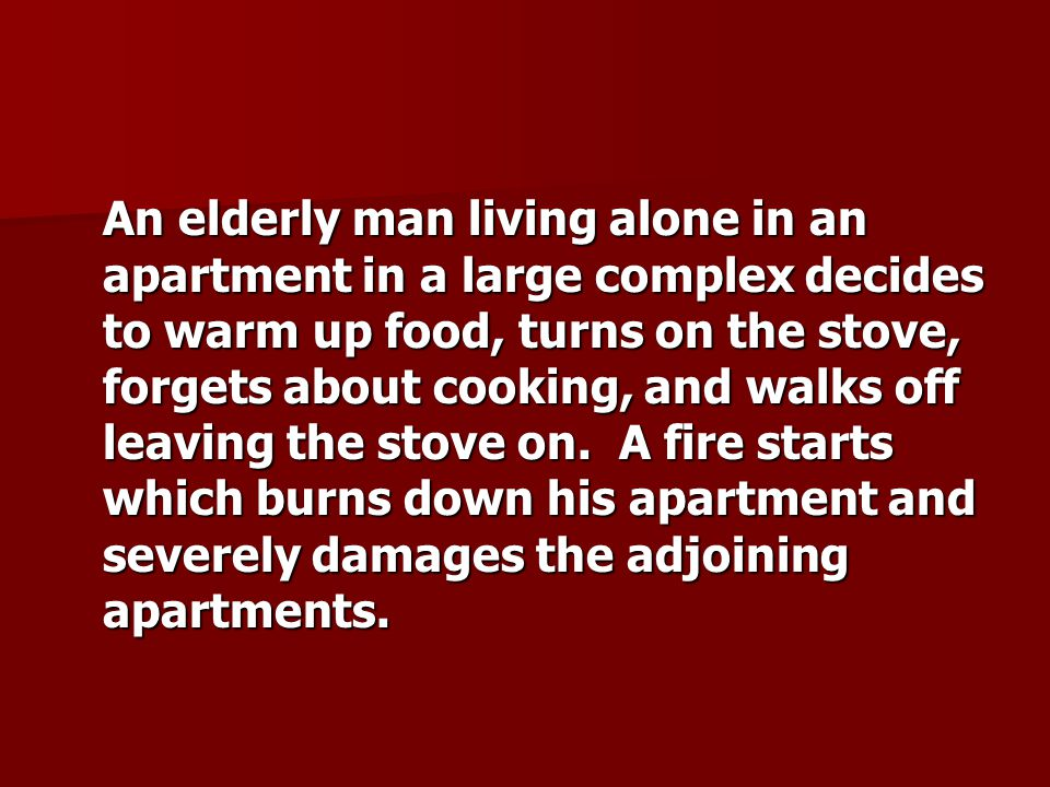An elderly man living alone in an apartment in a large complex decides to warm up food, turns on the stove, forgets about cooking, and walks off leaving the stove on.