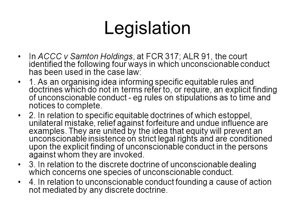 Legislation In ACCC v Samton Holdings, at FCR 317; ALR 91, the court identified the following four ways in which unconscionable conduct has been used