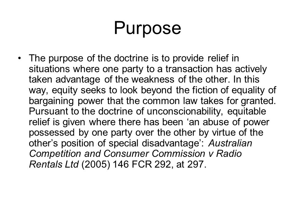 Purpose The purpose of the doctrine is to provide relief in situations where one party to a transaction has actively taken advantage of the weakness o