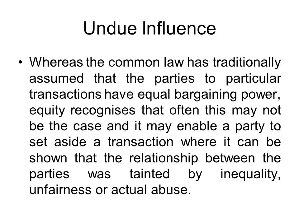 Undue Influence Whereas the common law has traditionally assumed that the parties to particular transactions have equal bargaining power, equity recog