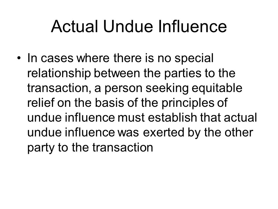 Actual Undue Influence In cases where there is no special relationship between the parties to the transaction, a person seeking equitable relief on th