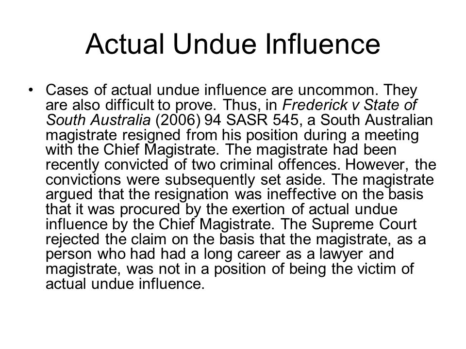 Actual Undue Influence Cases of actual undue influence are uncommon. They are also difficult to prove. Thus, in Frederick v State of South Australia (