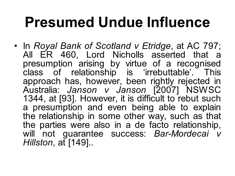 Presumed Undue Influence In Royal Bank of Scotland v Etridge, at AC 797; All ER 460, Lord Nicholls asserted that a presumption arising by virtue of a
