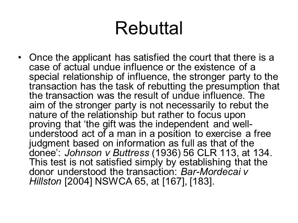 Rebuttal Once the applicant has satisfied the court that there is a case of actual undue influence or the existence of a special relationship of influ