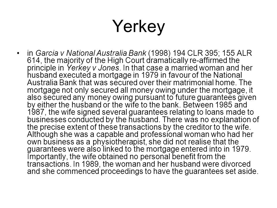 Yerkey in Garcia v National Australia Bank (1998) 194 CLR 395; 155 ALR 614, the majority of the High Court dramatically re-affirmed the principle in Y