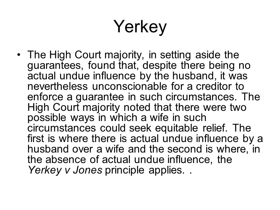 Yerkey The High Court majority, in setting aside the guarantees, found that, despite there being no actual undue influence by the husband, it was neve