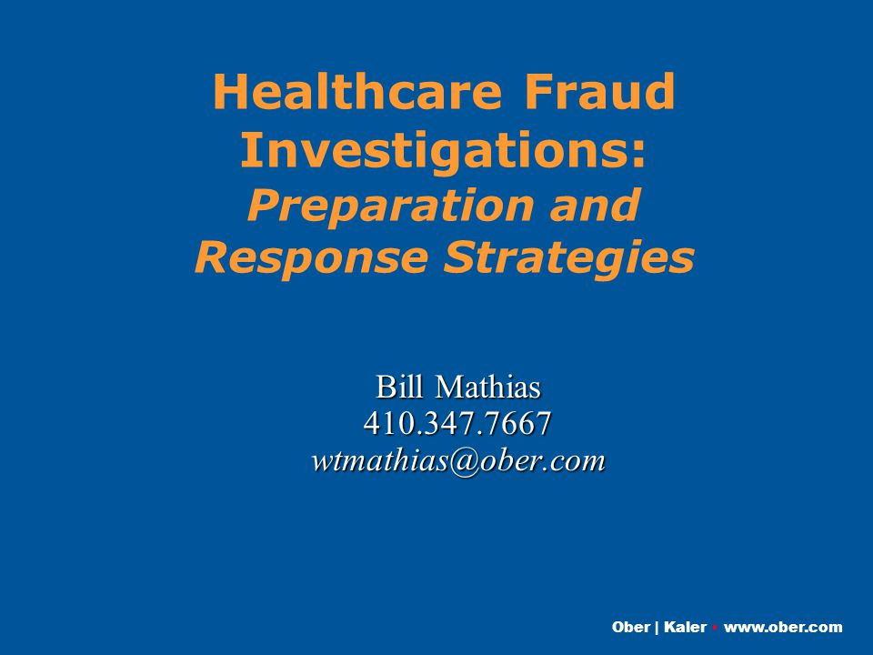 Ober | Kaler www.ober.com Healthcare Fraud Investigations: Preparation and Response Strategies Bill Mathias 410.347.7667wtmathias@ober.com