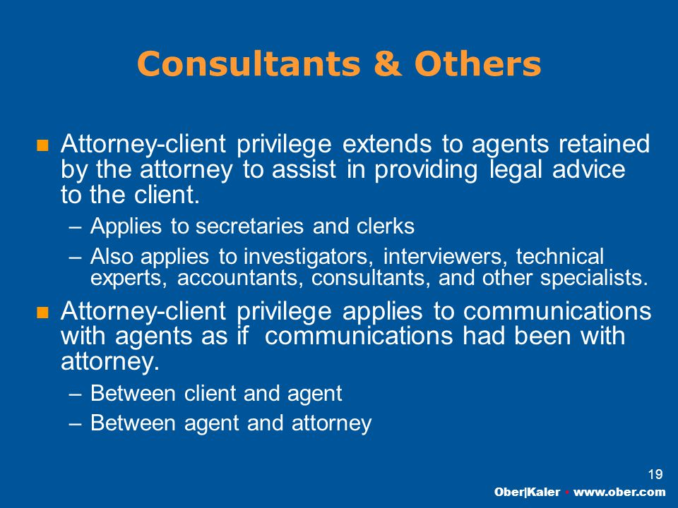 Ober|Kaler www.ober.com 19 Consultants & Others Attorney-client privilege extends to agents retained by the attorney to assist in providing legal advice to the client.