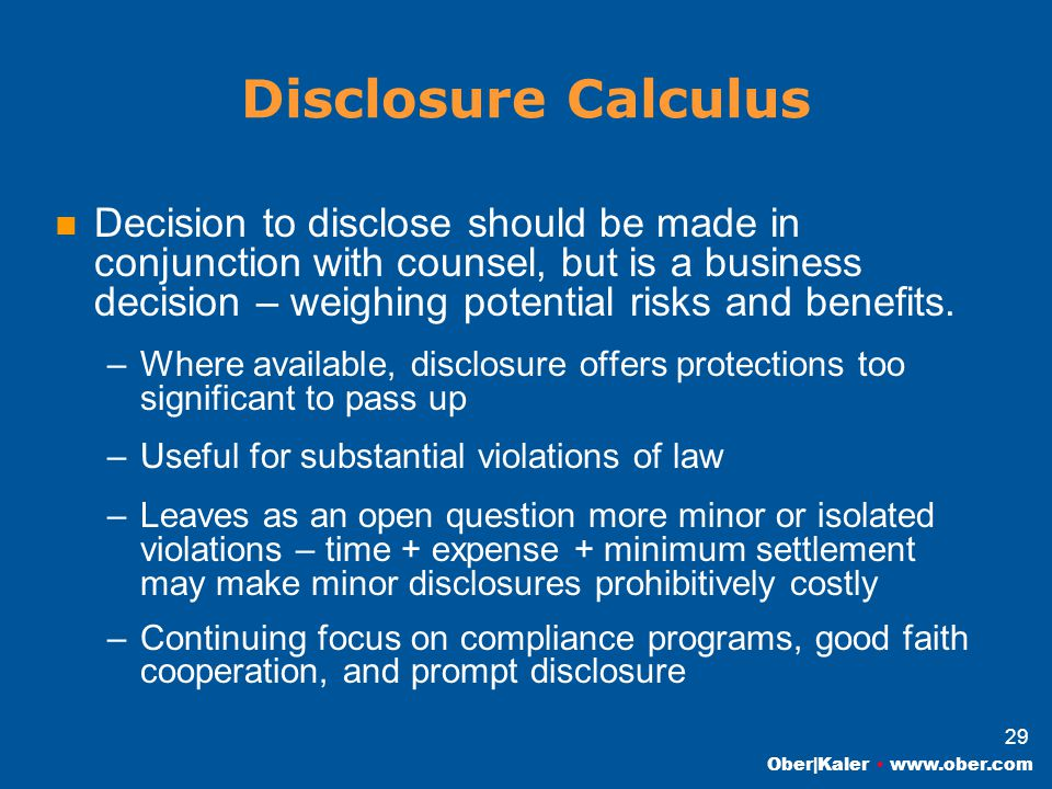 Ober|Kaler www.ober.com 29 Disclosure Calculus Decision to disclose should be made in conjunction with counsel, but is a business decision – weighing potential risks and benefits.