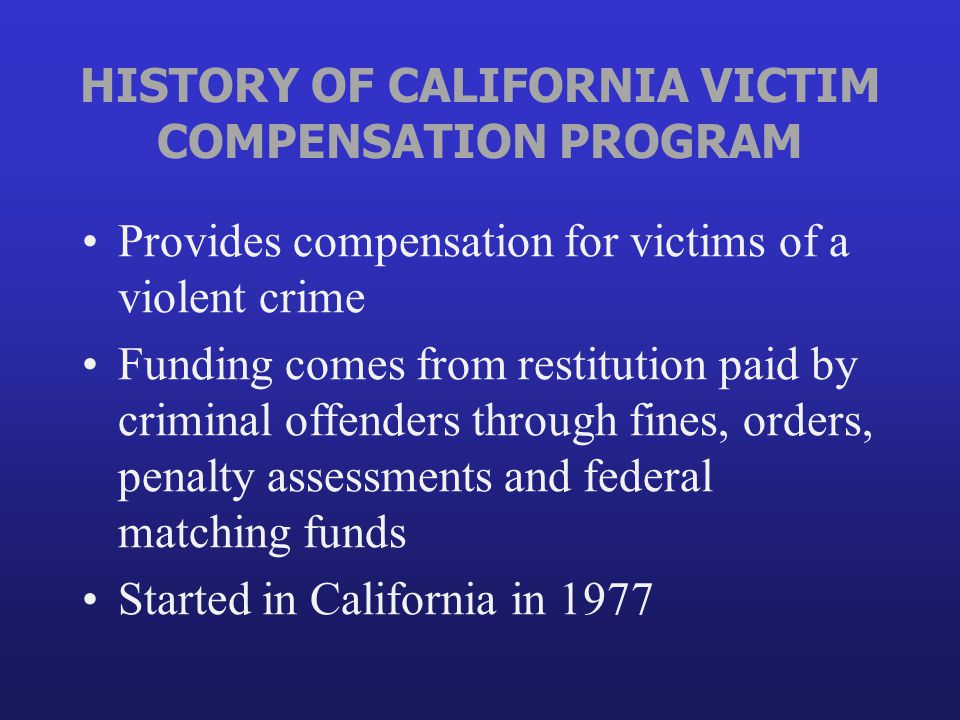 HISTORY OF CALIFORNIA VICTIM COMPENSATION PROGRAM Provides compensation for victims of a violent crime Funding comes from restitution paid by criminal