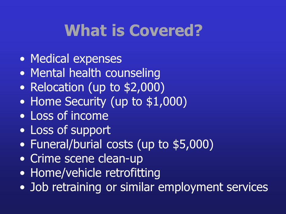 What is Covered? Medical expenses Mental health counseling Relocation (up to $2,000) Home Security (up to $1,000) Loss of income Loss of support Funer