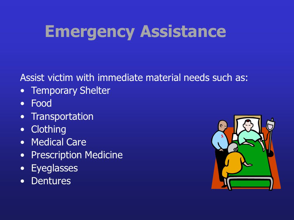 Emergency Assistance Assist victim with immediate material needs such as: Temporary Shelter Food Transportation Clothing Medical Care Prescription Med