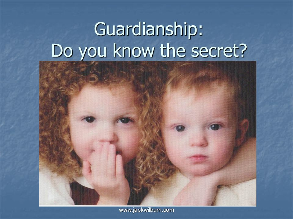 www.jackwilburn.com Guardianship: Do you know the secret?
