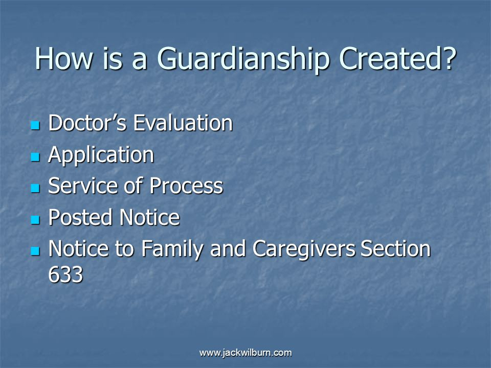 www.jackwilburn.com How is a Guardianship Created? Doctor's Evaluation Doctor's Evaluation Application Application Service of Process Service of Proce