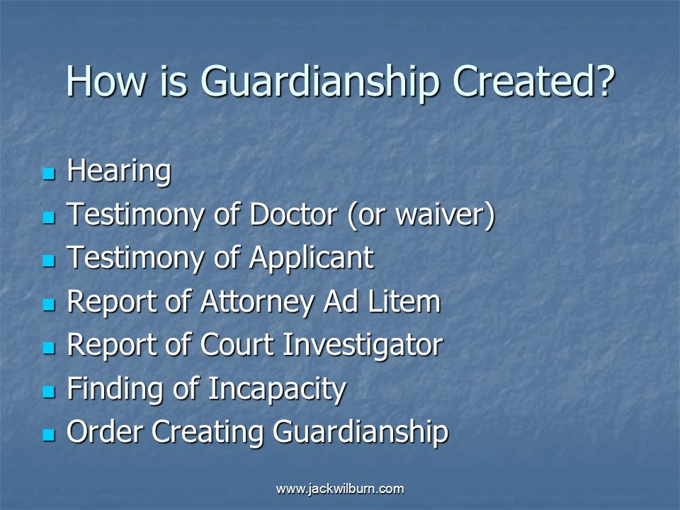 www.jackwilburn.com How is Guardianship Created? Hearing Hearing Testimony of Doctor (or waiver) Testimony of Doctor (or waiver) Testimony of Applican