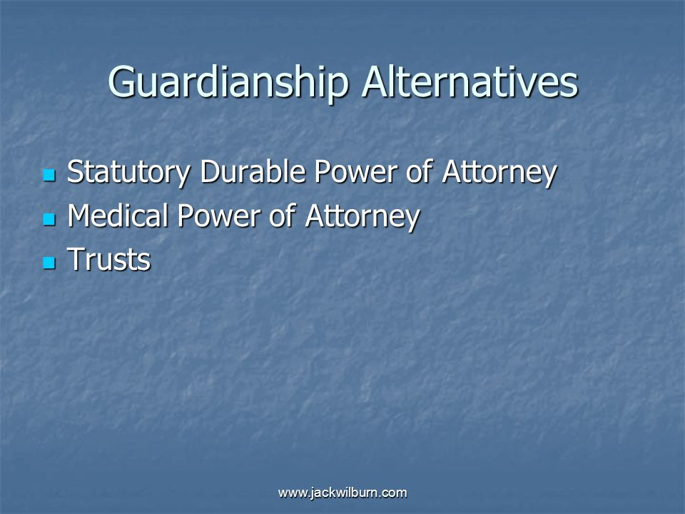 www.jackwilburn.com Guardianship Alternatives Statutory Durable Power of Attorney Statutory Durable Power of Attorney Medical Power of Attorney Medical Power of Attorney Trusts Trusts