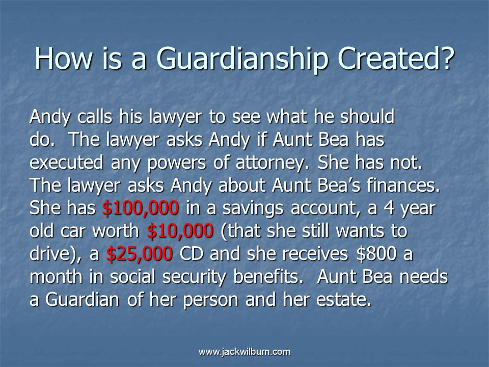www.jackwilburn.com How is a Guardianship Created? Andy calls his lawyer to see what he should do. The lawyer asks Andy if Aunt Bea has executed any p