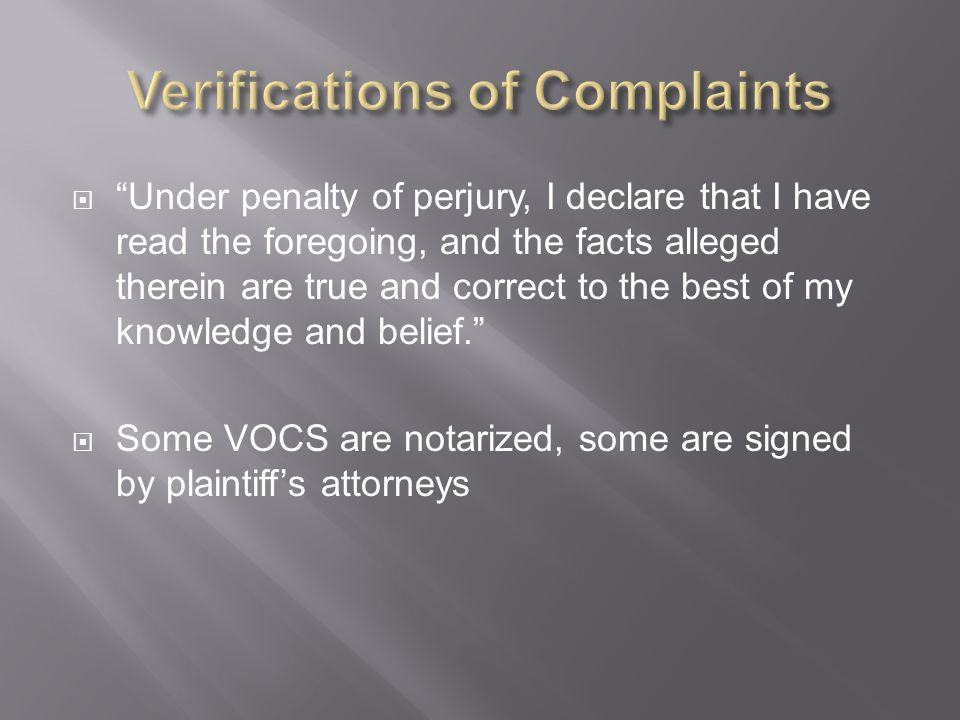  Under penalty of perjury, I declare that I have read the foregoing, and the facts alleged therein are true and correct to the best of my knowledge and belief.  Some VOCS are notarized, some are signed by plaintiff's attorneys