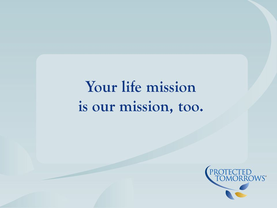 Your life mission is our mission, too.