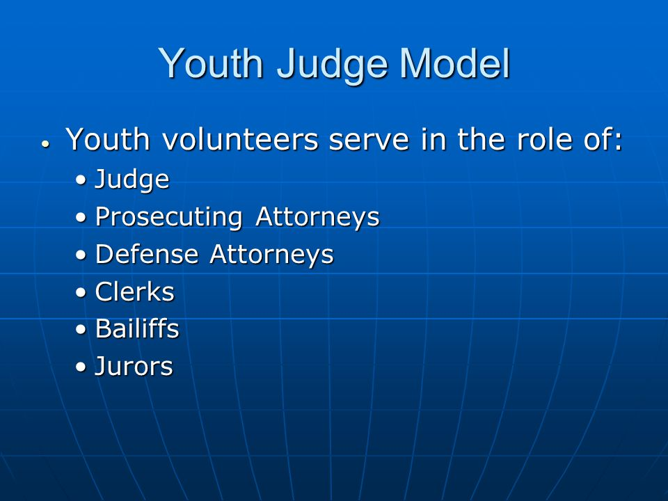 Youth volunteers serve in the role of: Youth volunteers serve in the role of: JudgeJudge Prosecuting AttorneysProsecuting Attorneys Defense AttorneysDefense Attorneys ClerksClerks BailiffsBailiffs JurorsJurors Youth Judge Model