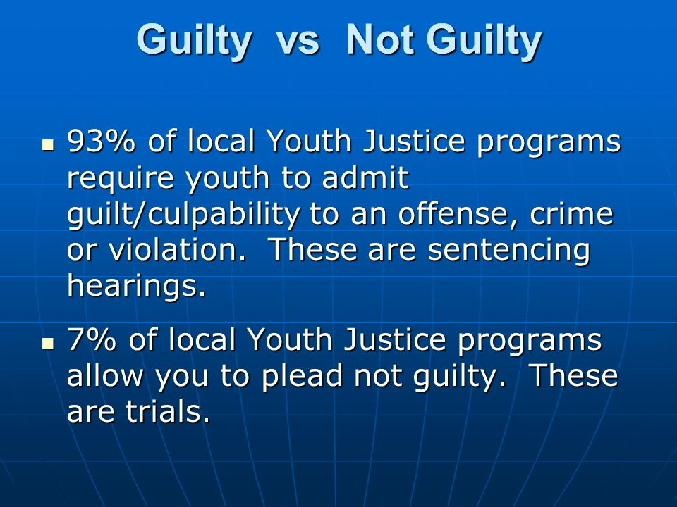 Guilty vs Not Guilty 93% of local Youth Justice programs require youth to admit guilt/culpability to an offense, crime or violation.