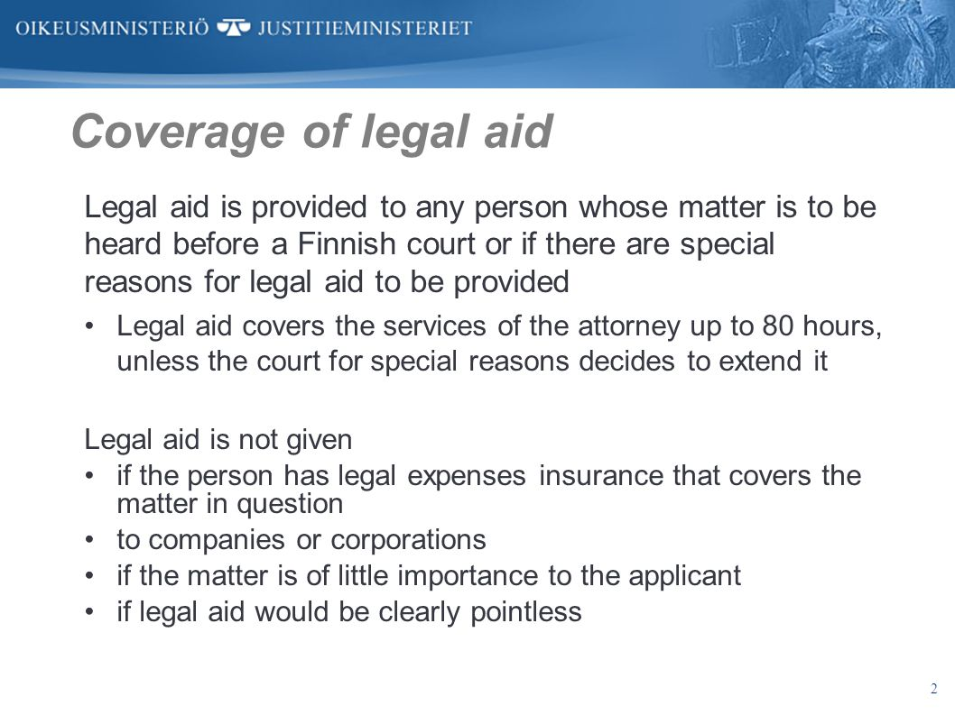 2 Coverage of legal aid Legal aid is provided to any person whose matter is to be heard before a Finnish court or if there are special reasons for leg