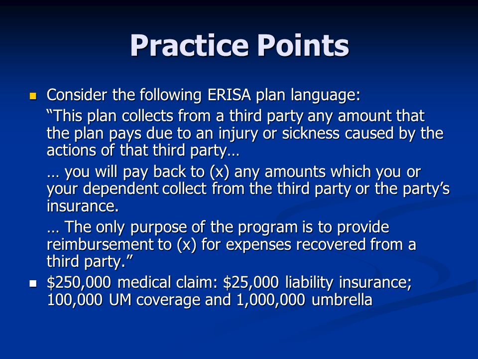 Practice Points Consider the following ERISA plan language: Consider the following ERISA plan language: This plan collects from a third party any amount that the plan pays due to an injury or sickness caused by the actions of that third party… … you will pay back to (x) any amounts which you or your dependent collect from the third party or the party's insurance.