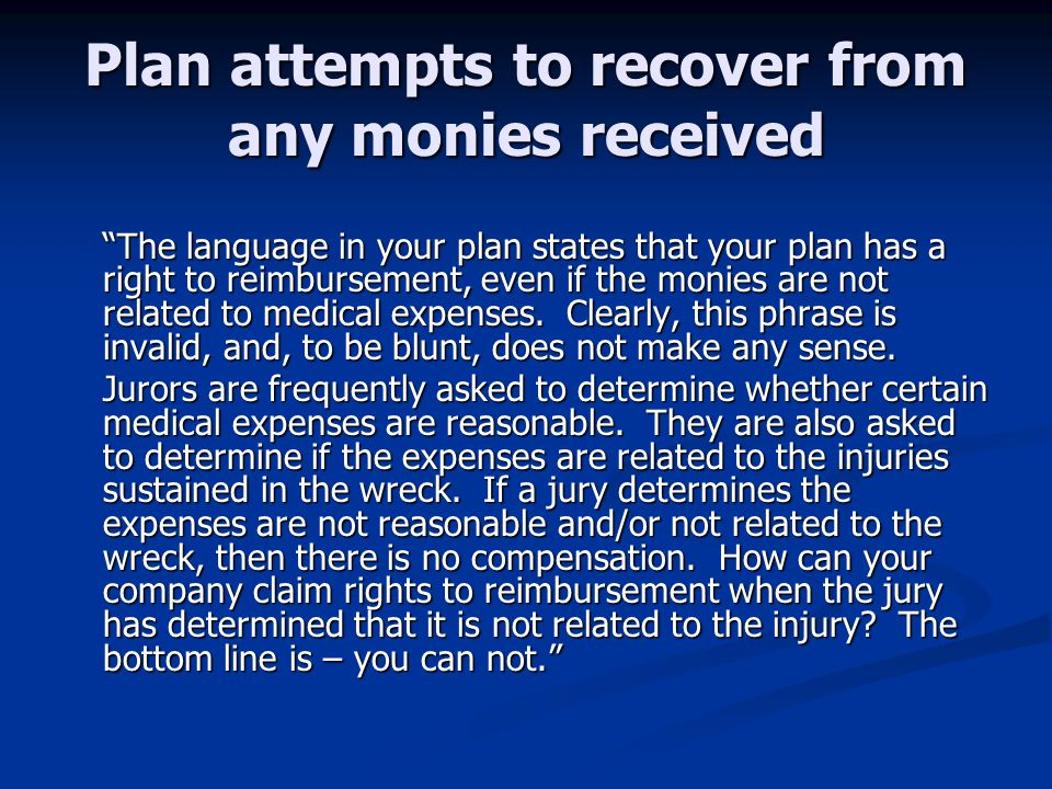 Plan attempts to recover from any monies received The language in your plan states that your plan has a right to reimbursement, even if the monies are not related to medical expenses.