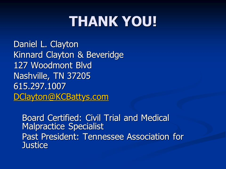 THANK YOU! Daniel L. Clayton Kinnard Clayton & Beveridge 127 Woodmont Blvd Nashville, TN 37205 615.297.1007 DClayton@KCBattys.com Board Certified: Civ