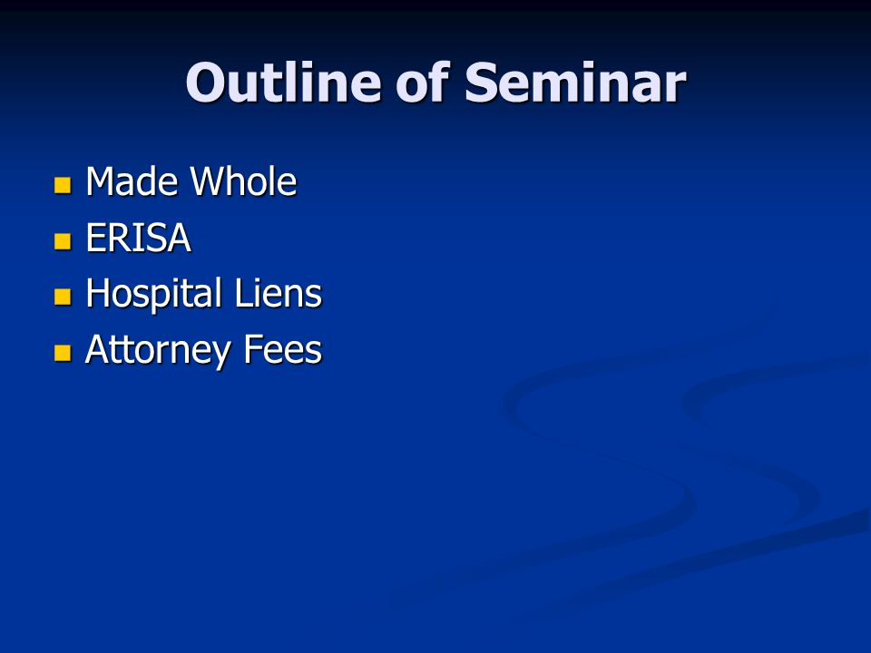 Outline of Seminar Made Whole Made Whole ERISA ERISA Hospital Liens Hospital Liens Attorney Fees Attorney Fees