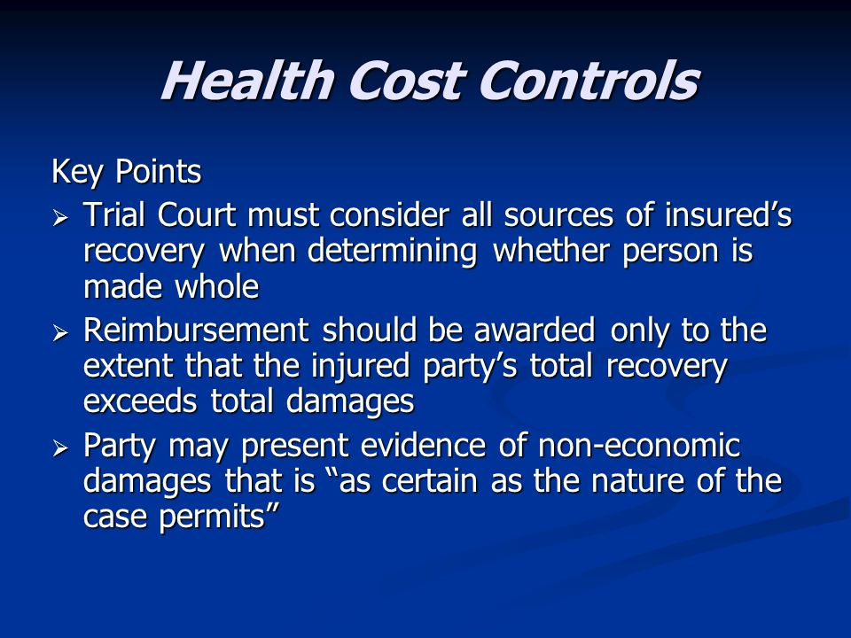 Health Cost Controls Key Points  Trial Court must consider all sources of insured's recovery when determining whether person is made whole  Reimbursement should be awarded only to the extent that the injured party's total recovery exceeds total damages  Party may present evidence of non-economic damages that is as certain as the nature of the case permits