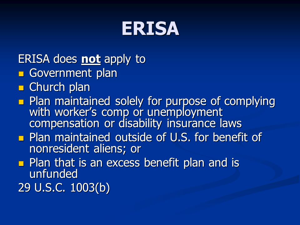 ERISA ERISA does not apply to Government plan Government plan Church plan Church plan Plan maintained solely for purpose of complying with worker's comp or unemployment compensation or disability insurance laws Plan maintained solely for purpose of complying with worker's comp or unemployment compensation or disability insurance laws Plan maintained outside of U.S.