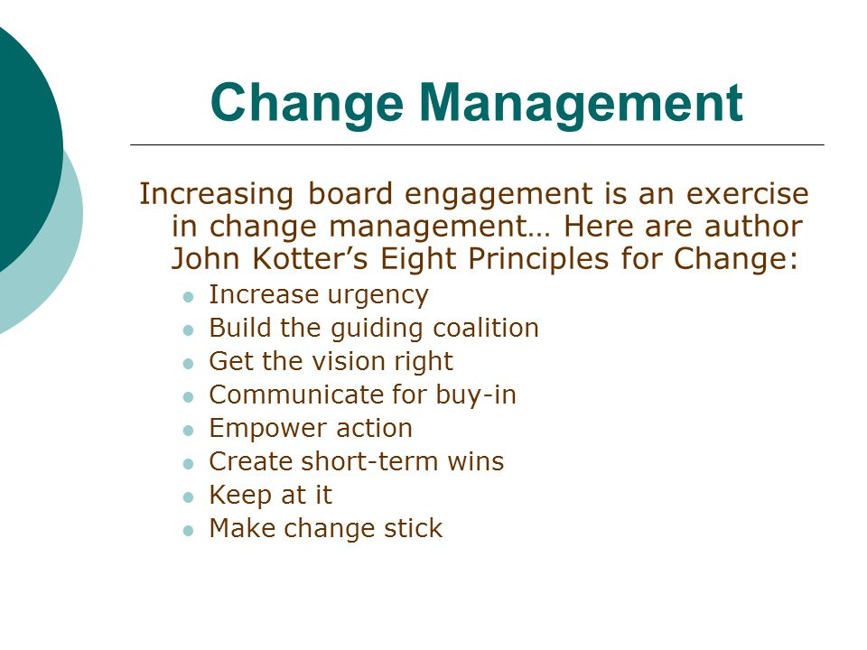 Change Management Increasing board engagement is an exercise in change management… Here are author John Kotter's Eight Principles for Change: Increase urgency Build the guiding coalition Get the vision right Communicate for buy-in Empower action Create short-term wins Keep at it Make change stick