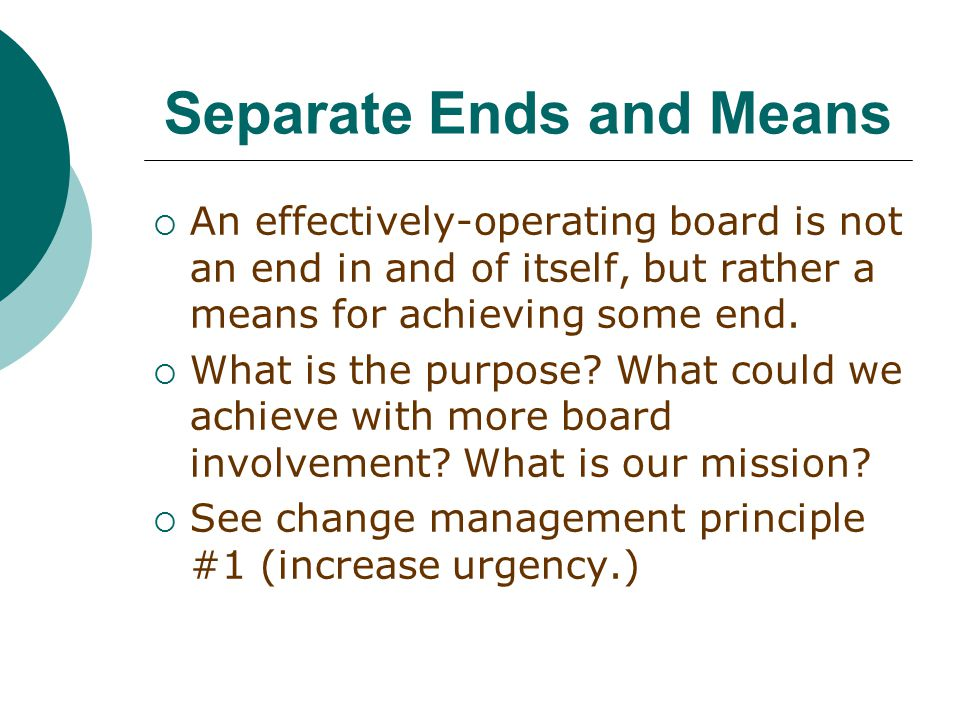 Separate Ends and Means  An effectively-operating board is not an end in and of itself, but rather a means for achieving some end.