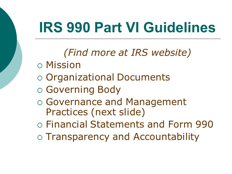 IRS 990 Part VI Guidelines (Find more at IRS website)  Mission  Organizational Documents  Governing Body  Governance and Management Practices (next slide)  Financial Statements and Form 990  Transparency and Accountability