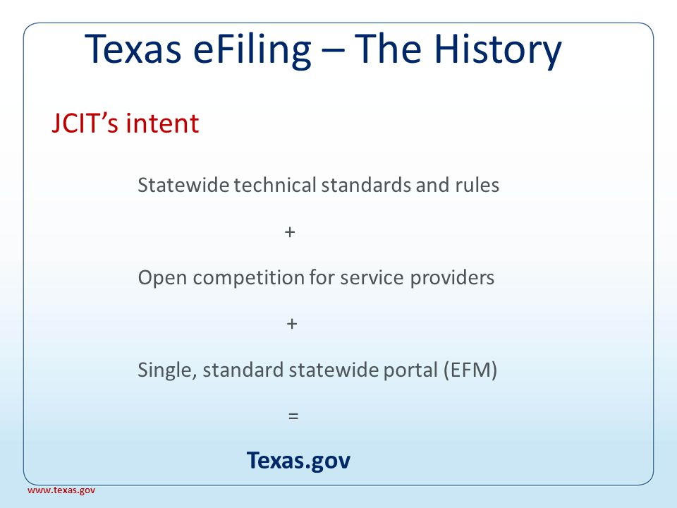 § 77.031, Texas Government Code: The (Judicial Committee on Information Technology) shall…develop minimum standards for an electronically based document system to provide for the flow of information within the judicial system in electronic form and recommend rules relating to the electronic filing of documents with courts; JCIT eFiling Charge www.texas.gov Texas eFiling – The History