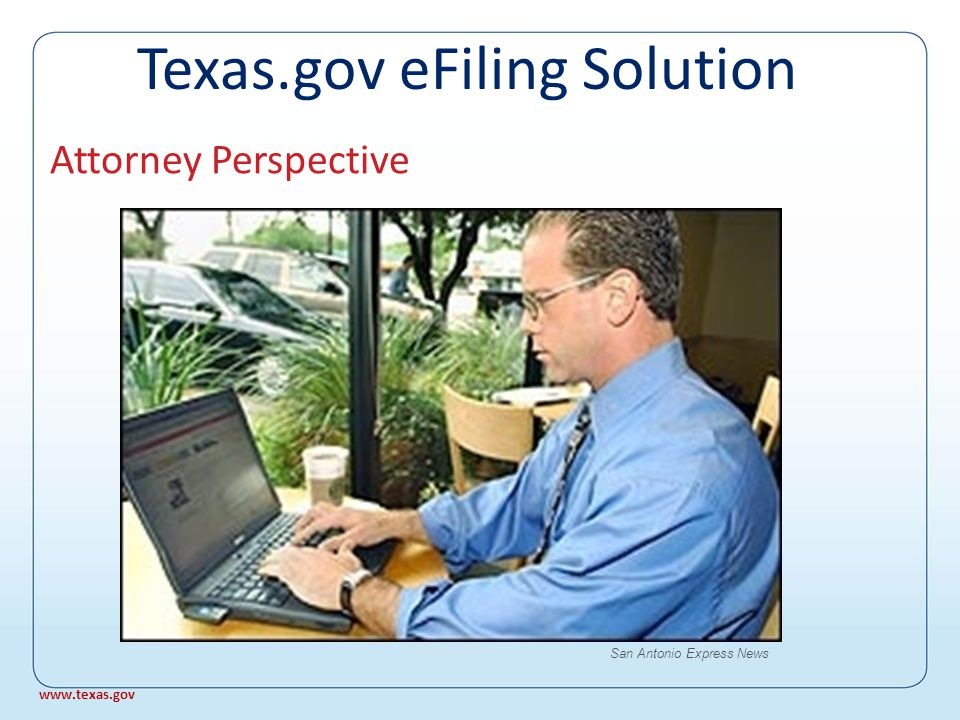 Advantages For Clerks and Courts Possible paper and data entry reduction No check or credit card problems Payment guaranteed No scanning of e-filed documents - Travis pilot: 26 minutes to DMS Issue orders, notices, settings Texas.gov eFiling Solution www.texas.gov