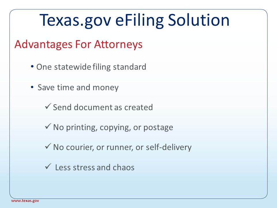 Ease of 24/7 filing Fee calculation on screen File stamped receipt Secure payment system Electronic service of copies Receive orders, notices, and settings Advantages For Attorneys www.texas.gov Texas.gov eFiling Solution