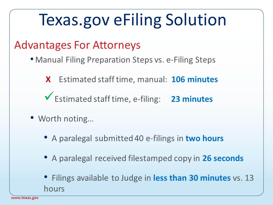 One statewide filing standard Save time and money Send document as created No printing, copying, or postage No courier, or runner, or self-delivery Less stress and chaos Advantages For Attorneys www.texas.gov Texas.gov eFiling Solution