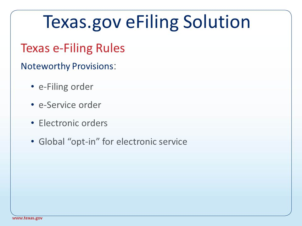 Texas e-Filing Rules Documents That May Not Be Filed Citations or writs bearing the seal of the court Returns of Citation Bonds Wills Subpoenas Proof of Service Subpoenas Documents to be presented to a court in camera, solely for the purpose of obtaining a ruling on the discoverability of such documents Documents sealed pursuant to TEX.R.CIV.P.76a Documents to which access is otherwise restricted by law or court order, including a document filed in a proceeding under Chapter 33, Family Code Texas.gov eFiling Solution www.texas.gov