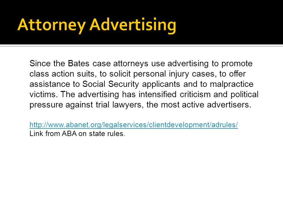 Since the Bates case attorneys use advertising to promote class action suits, to solicit personal injury cases, to offer assistance to Social Security applicants and to malpractice victims.