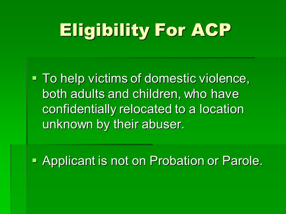 Eligibility For ACP  To help victims of domestic violence, both adults and children, who have confidentially relocated to a location unknown by their