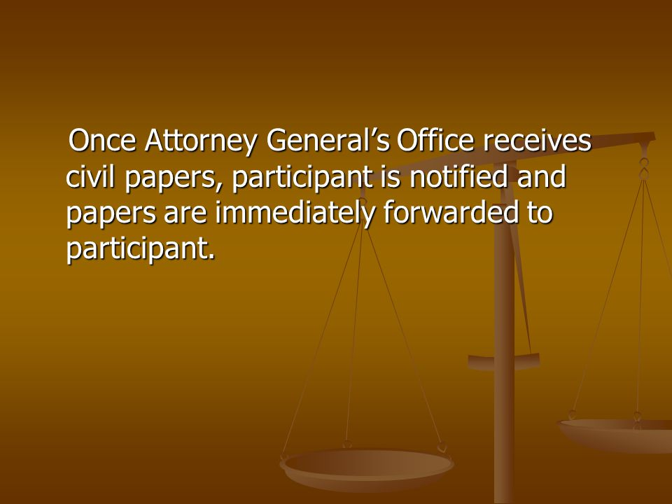 Once Attorney General's Office receives civil papers, participant is notified and papers are immediately forwarded to participant. Once Attorney Gener