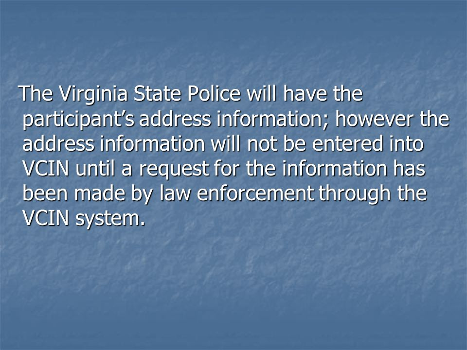 The Virginia State Police will have the participant's address information; however the address information will not be entered into VCIN until a reque